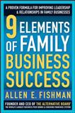 9 Elements of Family Business Success : A Proven Formula for Improving Leadership and Realtionships in Family Businesses, Fishman, Allen E., 0071548416