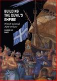 Building the Devil's Empire : French Colonial New Orleans, Dawdy, Shannon Lee, 0226138410