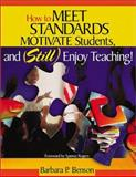 How to Meet Standards, Motivate Students, and Still Enjoy Teaching! : Four Practices That Improve Student Learning, Benson, Barbara P., 0761978410