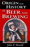 Origin and History of Beer and Brewing : From Prehistoric Times to the Beginning of Brewing Science and Technology, Arnold, John P., 0966208412
