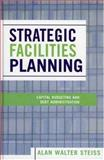 Strategic Facilities Planning : Capital Budgeting and Debt Administration, Steiss, Alan Walter, 0739108417