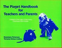 Piaget Handbook for Teachers and Parents : Children in the Age of Discovery, Preschool to 3rd Grade, Peterson, Rosemary and Felton-Collins, Victoria, 0807728411
