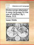 Divine Songs Attempted in Easy Language for the Use of Children by I Watts, D D, Isaac Watts, 1140958410