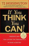 If You Think You Can! : Thirteen Laws that Govern the Performance of High Achievers, Hoisington, T. J., 0975888412