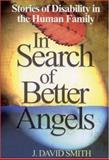 In Search of Better Angels : Stories of Disability in the Human Family, Smith, J. David, 0761938419