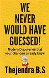 We Never Would Have Guessed! - Modern Discoveries That Your Grandma Already Knew, Thejendra B. S., 1480198412