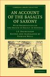An Account of the Basalts of Saxony : With Observations on the Origin of Basalt in General, Daubuisson, J. F., 1108048420