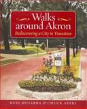 Walks Around Akron : Rediscovering a City in Transition, Musarra, Russ and Ayers, Chuck, 193196842X