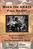 When the AK-47s Fall Silent : Revolutionaries, Guerillas and the Dangers of Peace, Timothy C. Brown, 081799842X