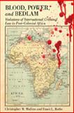 Blood, Power, and Bedlam : Violations of International Criminal Law in Post-Colonial Africa, Mullins, Christopher W. and Rothe, Dawn, 0820488429