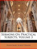 Sermons on Practical Subjects, Hugh Blair and Robert Walker, 1144288428