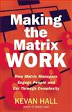 Making the Matrix Work : How Matrix Managers Can Engage People and Cut Through Complexity, Hall, Kevan, 1904838421