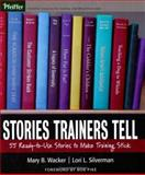 Stories Trainers Tell : 55 Ready-to-Use Stories to Make Training Stick, Wacker, Mary B. and Silverman, Lori L., 0787978426