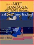 How to Meet Standards, Motivate Students, and Still Enjoy Teaching! : Four Practices That Improve Student Learning, Benson, Barbara P., 0761978429