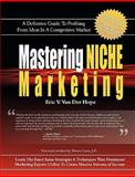 Mastering Niche Marketing : A Definitive Guide to Profiting from Ideas in a Competitive Market, Van der Hope, Eric V., 0977968421