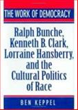 The Work of Democracy : Ralph Bunche, Kenneth B. Clark, Lorraine Hansberry, and the Cultural Politics of Race, Keppel, Ben, 0674958438