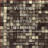 Writing the Artist Statement : Revealing the True Spirit of Your Work, Goodwin, Ariane, 0741408430