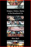 Religion, Politics, Media in the Broadba, Bach, Alice, 1905048432