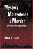 Mystery, Malevolence and Murder : Collected Stories: Volume One, Boyd, David T., 0983248435