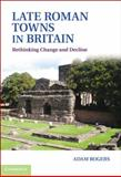 Late Roman Towns in Britain : Rethinking Change and Decline, Rogers, Adam, 1107008441