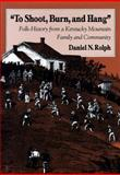 To Shoot, Burn and Hang : Folk History from a Kentucky Mountain Family and Community, Rolph, Daniel N., 0870498444