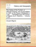 The History of the Turkish, or Ottoman Empire, from Its Foundation in 1300, to the Peace of Belgrade in 1740 Translated from the French of Mignot, Vincent Mignot, 114072844X