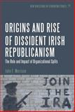 Origins and Rise of Dissident Irish Republicanism : The Role and Impact of Organizational Splits, Morrison, John F., 1623568447