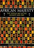 African Majesty : The Textile Art of the Ashanti and Ewe, Adler, Peter and Barnard, Nicholas, 050027844X