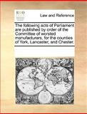 The Following Acts of Parliament Are Published by Order of the Committee of Worsted Manufacturers, for the Counties of York, Lancaster, and Chester, See Notes Multiple Contributors, 1170338445