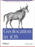 Geolocation in IOS : Mobile Positioning and Mapping on iPhone and iPad, Allan, Alasdair, 1449308449