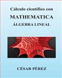 Calculo Cientifico con MATHEMATICA. Algebra Lineal, Cesar Perez, 1482358441