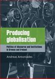 Producing Globalisation : Politics of Discourse and Institutions in Greece and Ireland, Andreas Antoniades, 071907844X
