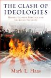 The Clash of Ideologies : Middle Eastern Politics and American Security, Haas, Mark L., 0199838445