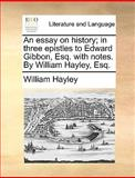 An Essay on History; in Three Epistles to Edward Gibbon, Esq with Notes by William Hayley, Esq, William Hayley, 1140968459