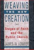 Weaving the New Creation : Stages of Faith and the Public Church, Fowler, James W., 0060628456