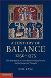 A History of Balance, 1250-1375 : The Emergence of a New Model of Equilibrium and Its Impact on Medieval Thought, Kaye, Joel, 1107028450