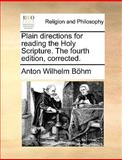 Plain Directions for Reading the Holy Scripture the Fourth Edition, Corrected, Anton Wilhelm Böhm, 1170128459