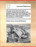 The Case of His Grace the Duke of Portland Respecting Two Leases, Lately Granted by the Lords of the Treasury, to Sir James Lowther, Bart with Obser, William Henry Cavendish-Bentinck, 117036845X