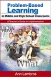 Problem-Based Learning in Middle and High School Classrooms : A Teacher's Guide to Implementation, Lambros, Ann, 076193846X