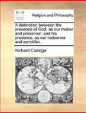 A Distinction Between the Presence of God, As Our Maker and Preserver; and His Presence, As Our Redeemer and Sanctifier, Richard Claridge, 1170568467