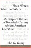 Black Writers, White Publishers : Marketplace Politics in Twentieth-Century African American Literature, Young, John K., 1578068460