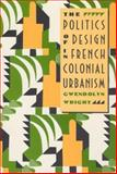 The Politics of Design in French Colonial Urbanism, Wright, Gwendolyn, 0226908461