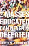 The Masses Educated Can Never Be Defeated, Keith N. Ferreira, 1450238467