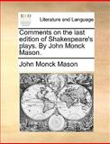 Comments on the Last Edition of Shakespeare's Plays by John Monck Mason, John Monck Mason, 1140968467