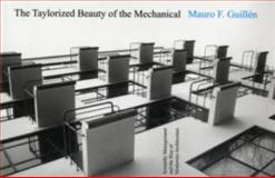 The Taylorized Beauty of the Mechanical : Scientific Management and the Rise of Modernist Architecture, Guillén, Mauro F., 0691138478