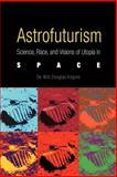 Astrofuturism : Science, Race, and Visions of Utopia in Space, Kilgore, De Witt Douglas, 0812218477