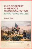 Cult of Defeat in Mexico's Historical Fiction : Failure, Trauma, and Loss, Price, Brian L., 1137008474