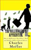 The Billionaire's Apprentice: How 21 Billionaires Used Drive, Luck and Risk to Achieve Colossal Success, Charles Merlot, 1492738476