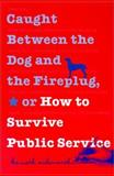 Caught Between the Dog and the Fireplug, or How to Survive Public Service, Ashworth, Kenneth H., 0878408479