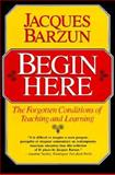 Begin Here : The Forgotten Conditions of Teaching and Learning, Barzun, Jacques, 0226038475
